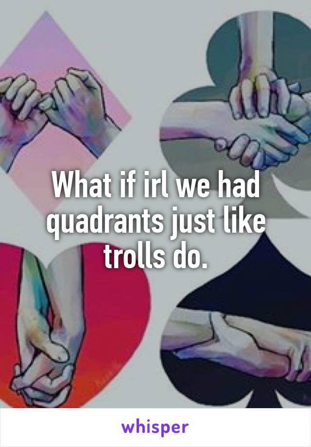 What if irl we had quadrants just like trolls do.