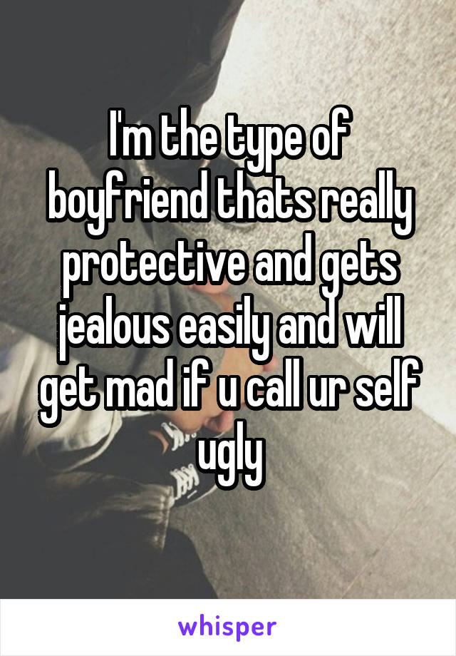 I'm the type of boyfriend thats really protective and gets jealous easily and will get mad if u call ur self ugly