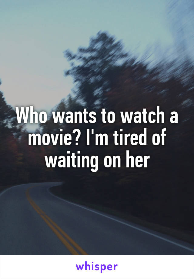 Who wants to watch a movie? I'm tired of waiting on her