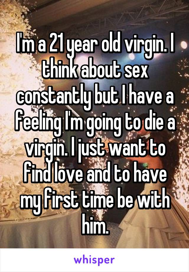 I'm a 21 year old virgin. I think about sex constantly but I have a feeling I'm going to die a virgin. I just want to find love and to have my first time be with him.