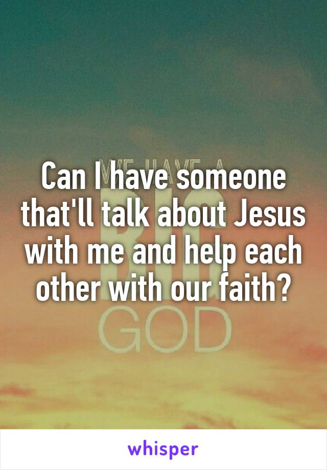 Can I have someone that'll talk about Jesus with me and help each other with our faith?