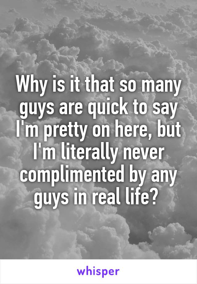 Why is it that so many guys are quick to say I'm pretty on here, but I'm literally never complimented by any guys in real life?