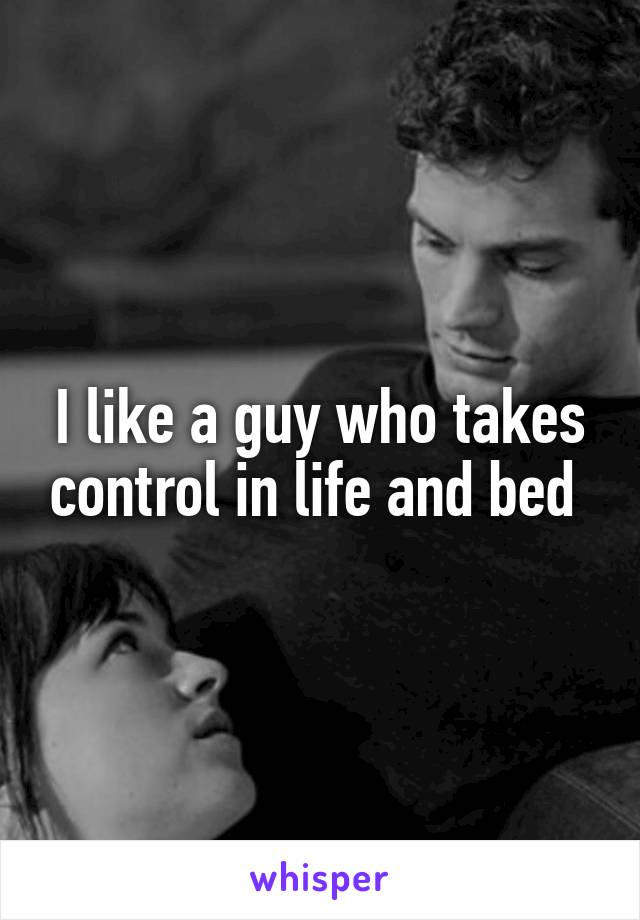 I like a guy who takes control in life and bed