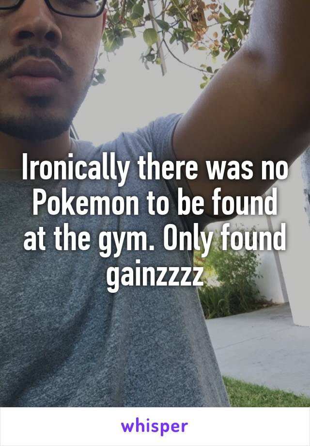 Ironically there was no Pokemon to be found at the gym. Only found gainzzzz