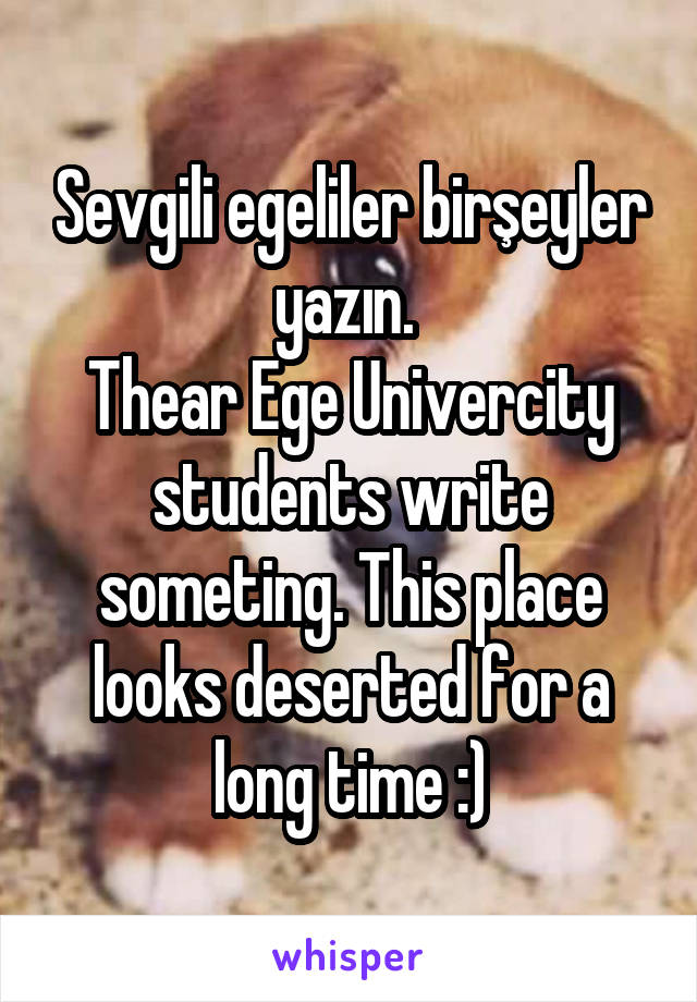 Sevgili egeliler birşeyler yazın.  Thear Ege Univercity students write someting. This place looks deserted for a long time :)