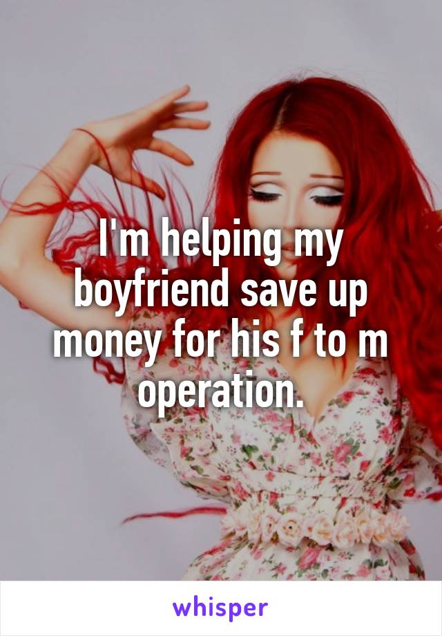 I'm helping my boyfriend save up money for his f to m operation.