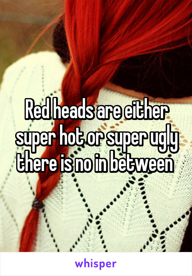 Red heads are either super hot or super ugly there is no in between