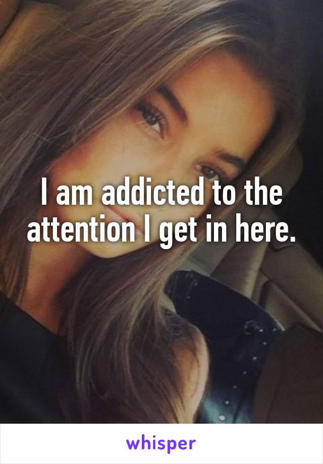 I am addicted to the attention I get in here.
