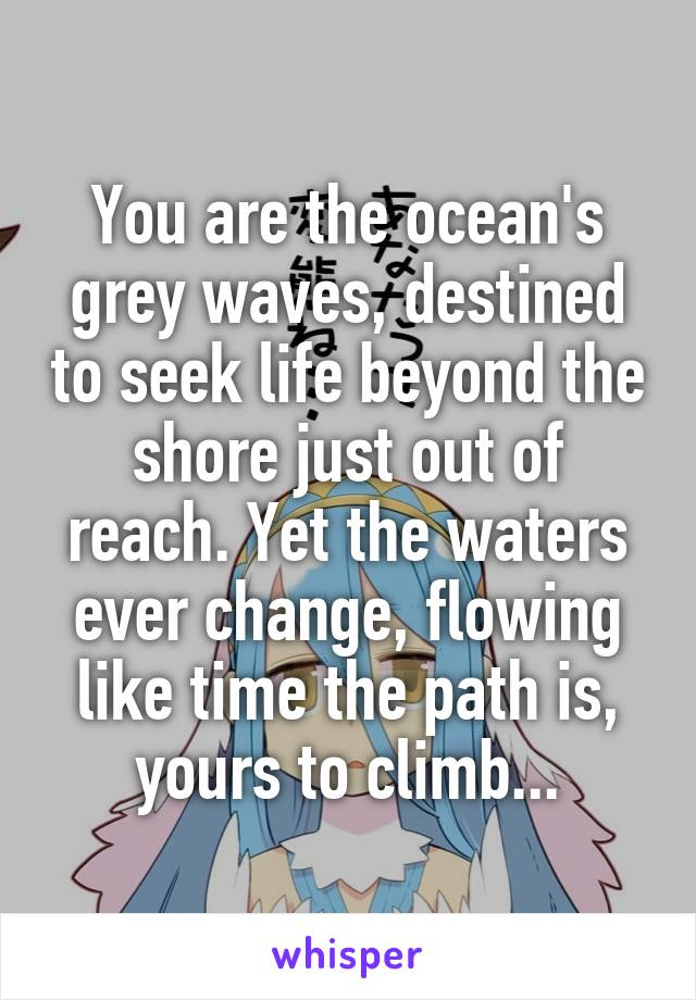 You are the ocean's grey waves, destined to seek life beyond the shore just out of reach. Yet the waters ever change, flowing like time the path is, yours to climb...