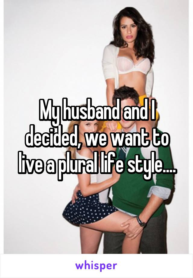 My husband and I decided, we want to live a plural life style....