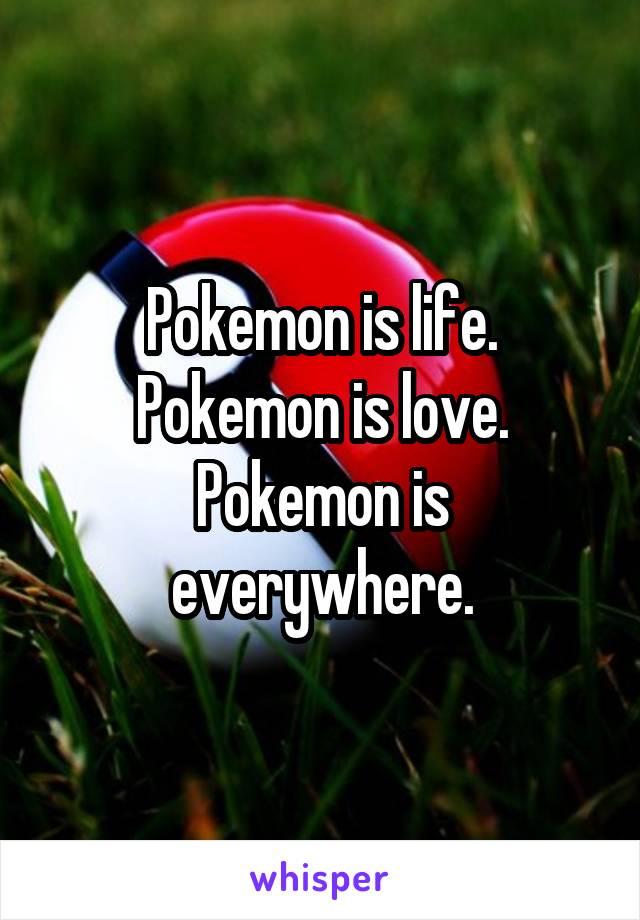 Pokemon is life. Pokemon is love. Pokemon is everywhere.