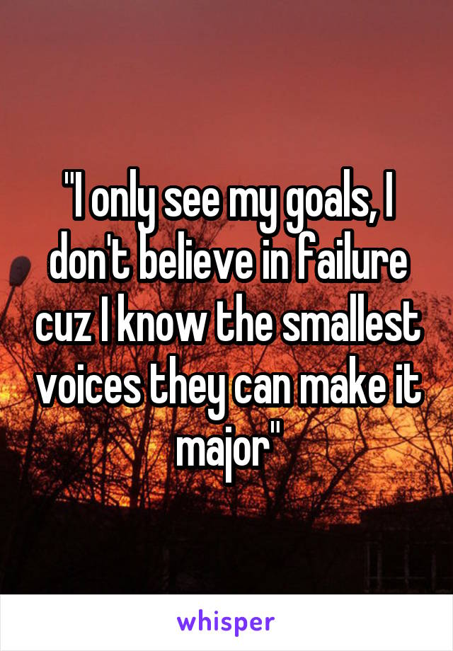 """""""I only see my goals, I don't believe in failure cuz I know the smallest voices they can make it major"""""""