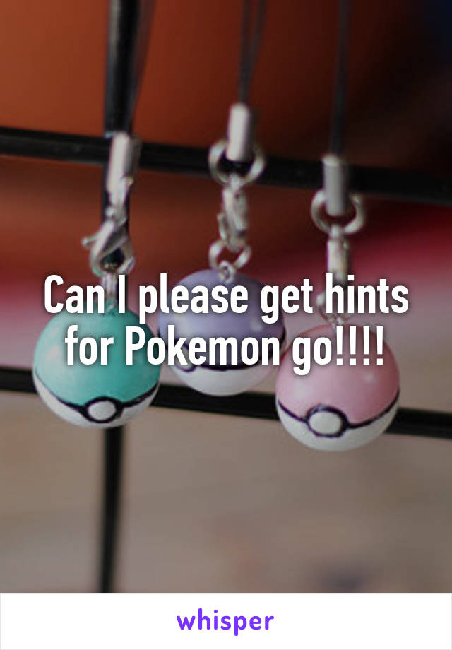 Can I please get hints for Pokemon go!!!!
