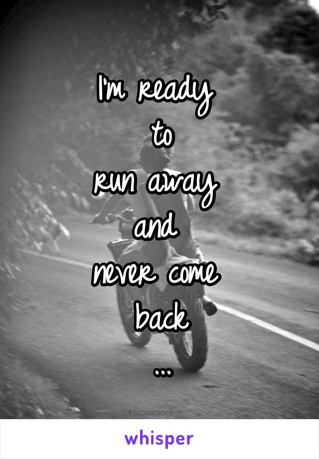 I'm ready  to run away  and  never come  back ...