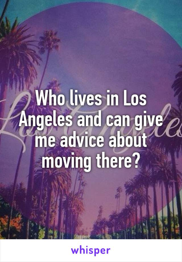Who lives in Los Angeles and can give me advice about moving there?