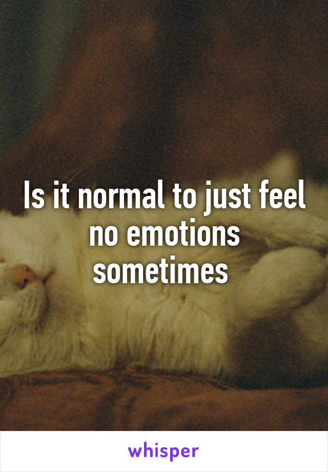 Is it normal to just feel no emotions sometimes