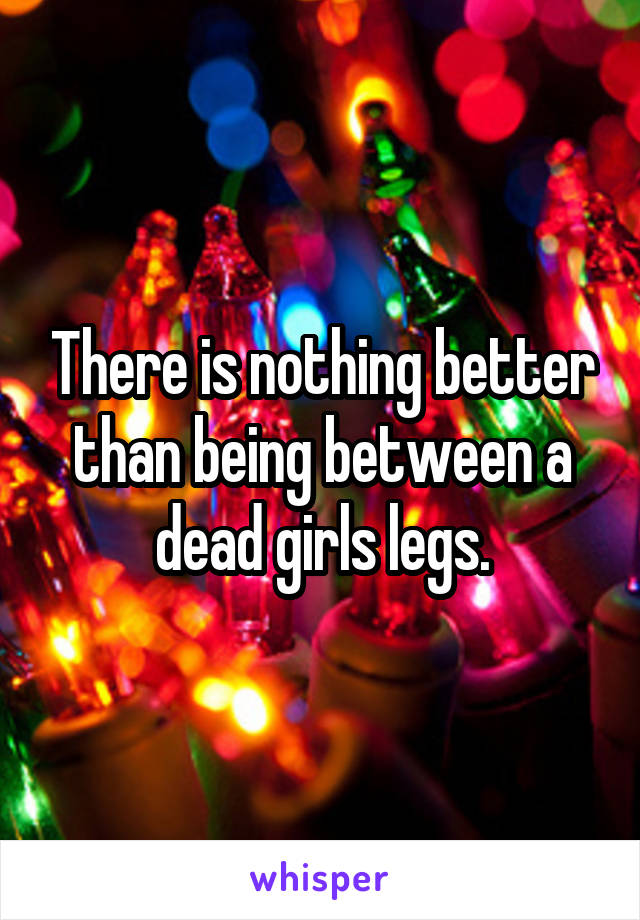 There is nothing better than being between a dead girls legs.