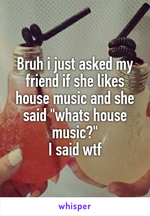 """Bruh i just asked my friend if she likes house music and she said """"whats house music?"""" I said wtf"""