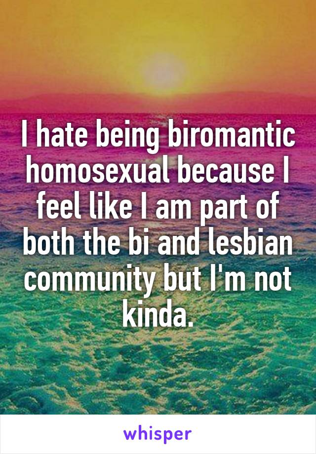 I hate being biromantic homosexual because I feel like I am part of both the bi and lesbian community but I'm not kinda.