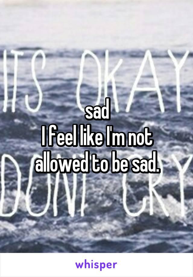 sad I feel like I'm not allowed to be sad.