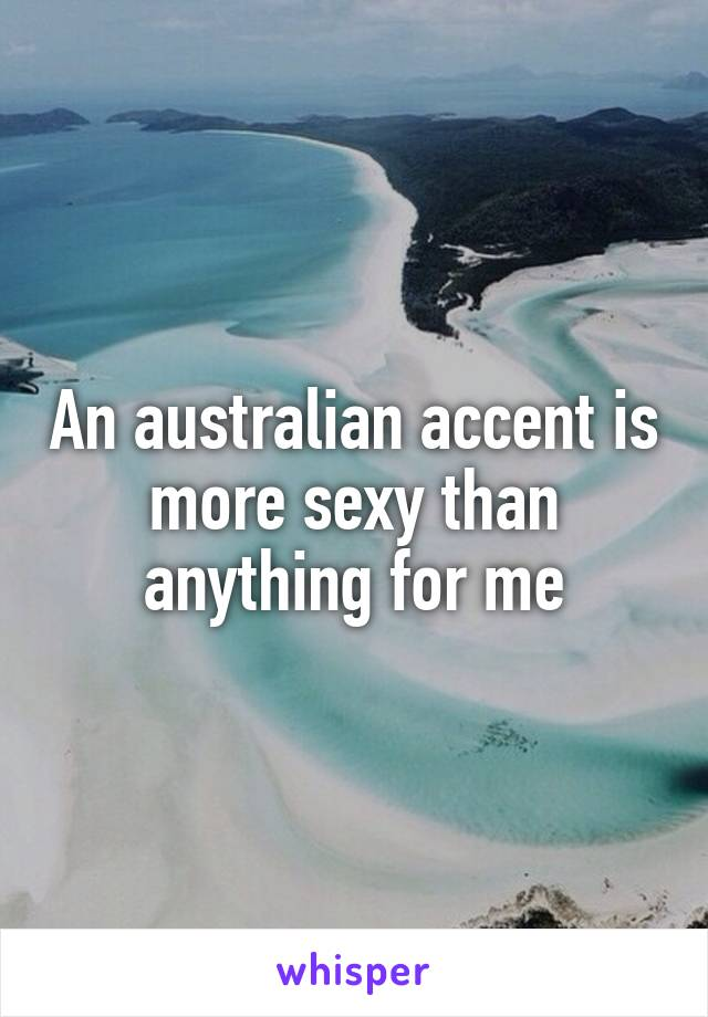 An australian accent is more sexy than anything for me