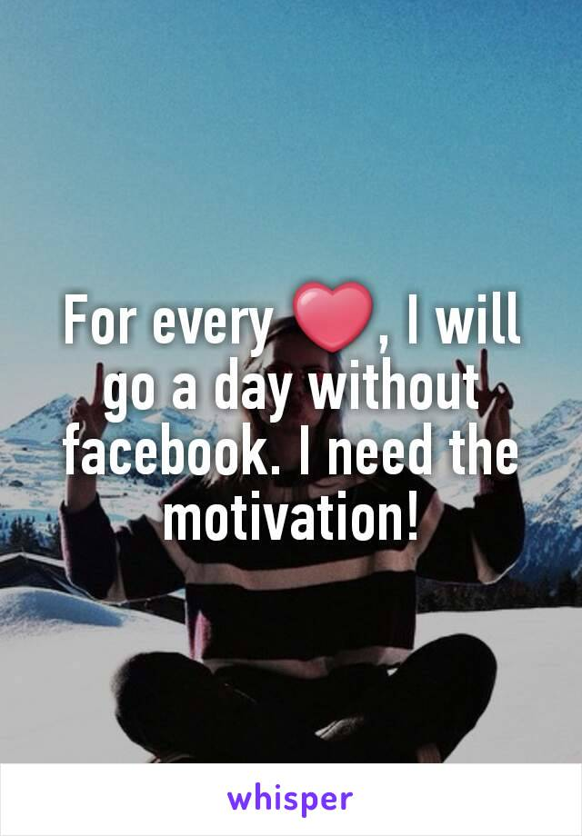 For every ❤, I will go a day without facebook. I need the motivation!