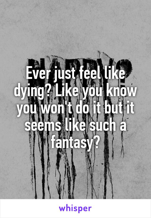 Ever just feel like dying? Like you know you won't do it but it seems like such a fantasy?