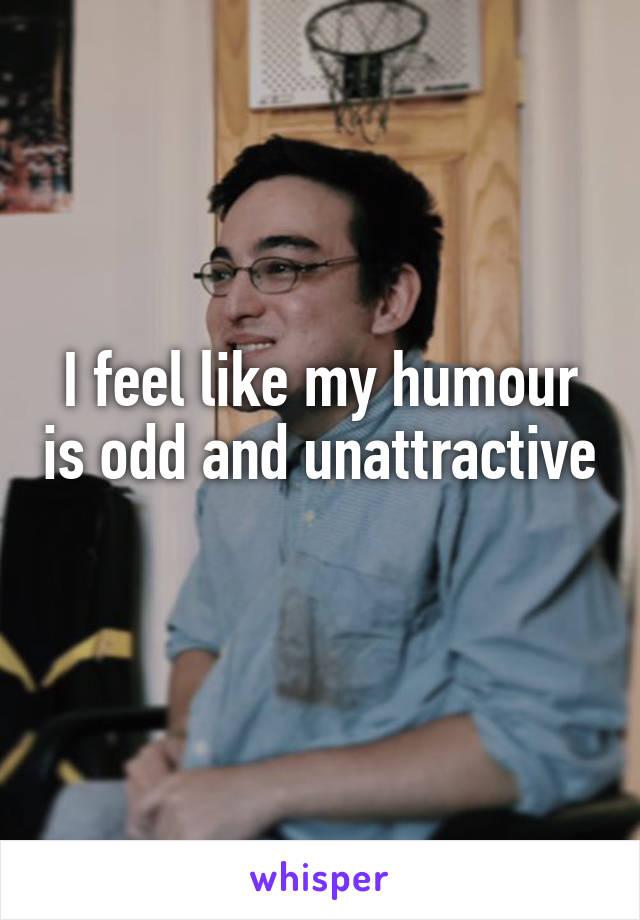 I feel like my humour is odd and unattractive