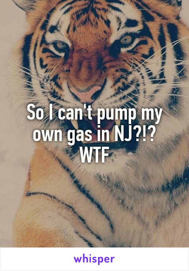 So I can't pump my own gas in NJ?!? WTF