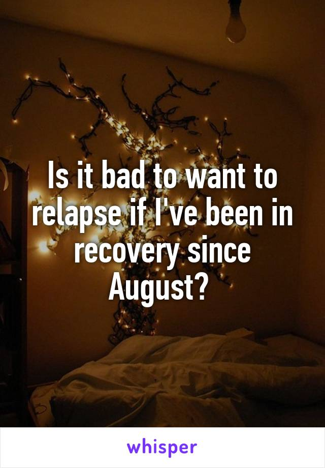 Is it bad to want to relapse if I've been in recovery since August?