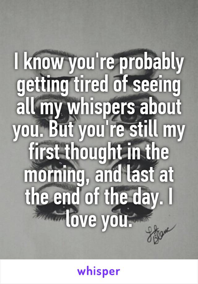 I know you're probably getting tired of seeing all my whispers about you. But you're still my first thought in the morning, and last at the end of the day. I love you.