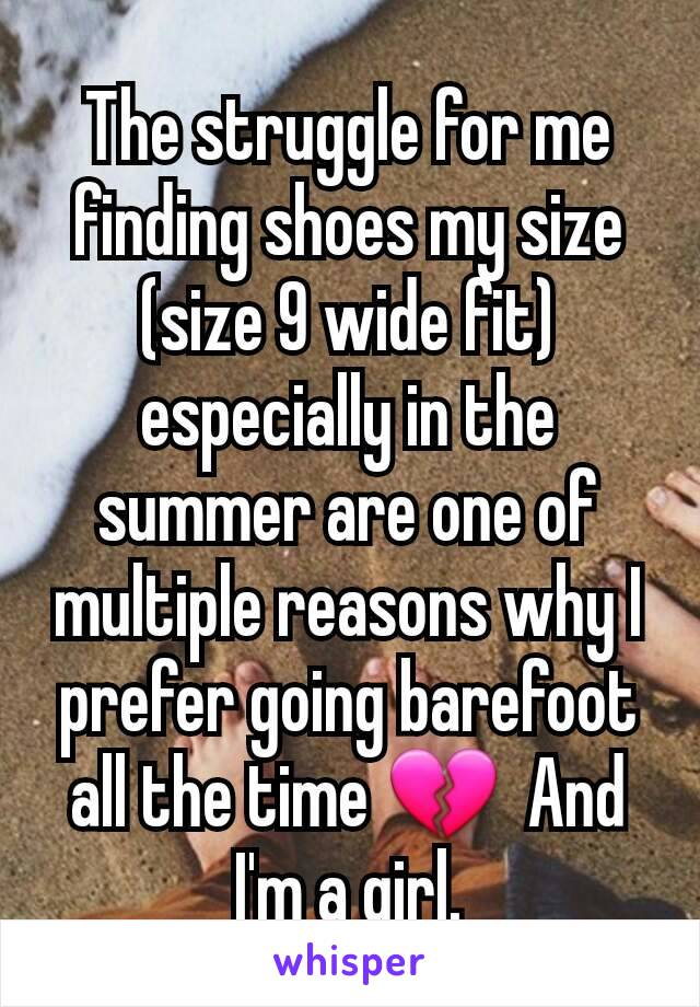 The struggle for me finding shoes my size (size 9 wide fit) especially in the summer are one of multiple reasons why I prefer going barefoot all the time 💔  And I'm a girl.
