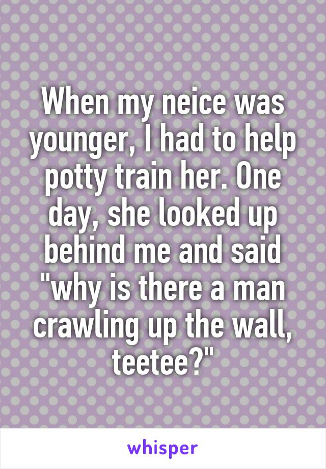 """When my neice was younger, I had to help potty train her. One day, she looked up behind me and said """"why is there a man crawling up the wall, teetee?"""""""