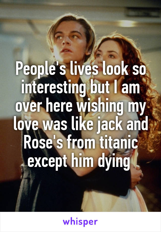 People's lives look so interesting but I am over here wishing my love was like jack and Rose's from titanic except him dying