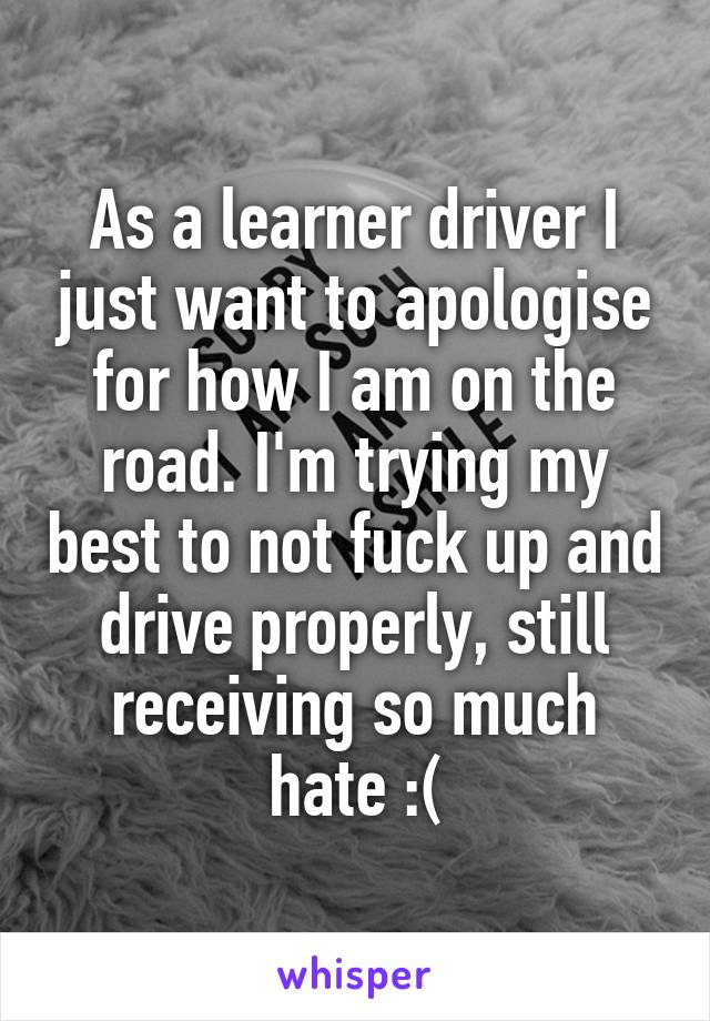 As a learner driver I just want to apologise for how I am on the road. I'm trying my best to not fuck up and drive properly, still receiving so much hate :(