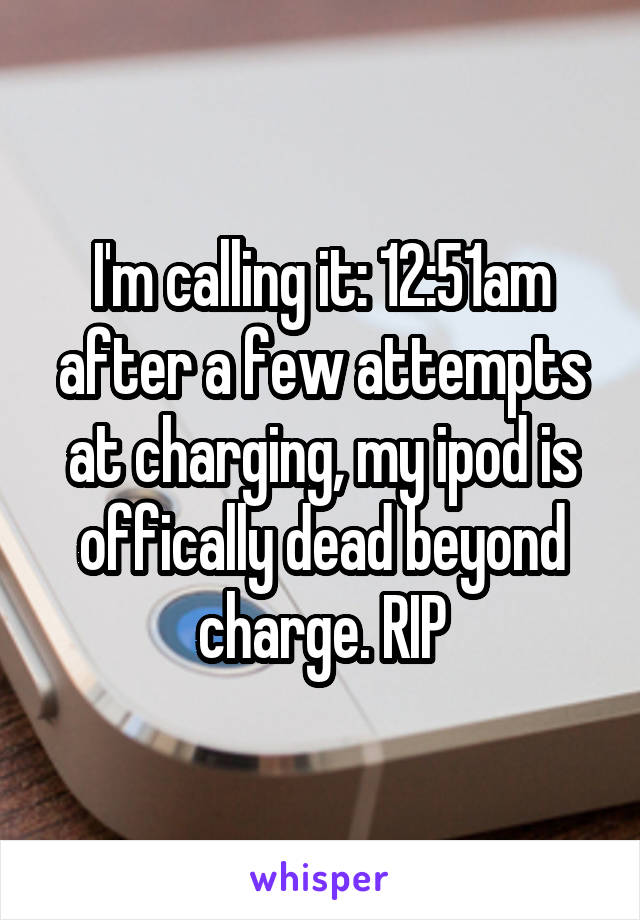 I'm calling it: 12:51am after a few attempts at charging, my ipod is offically dead beyond charge. RIP