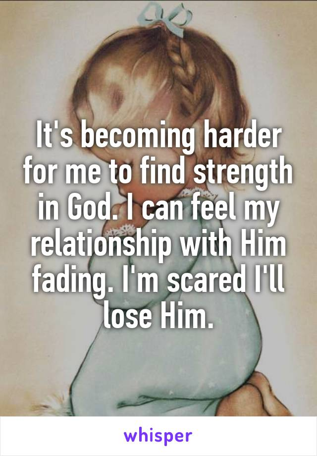 It's becoming harder for me to find strength in God. I can feel my relationship with Him fading. I'm scared I'll lose Him.