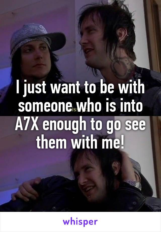 I just want to be with someone who is into A7X enough to go see them with me!