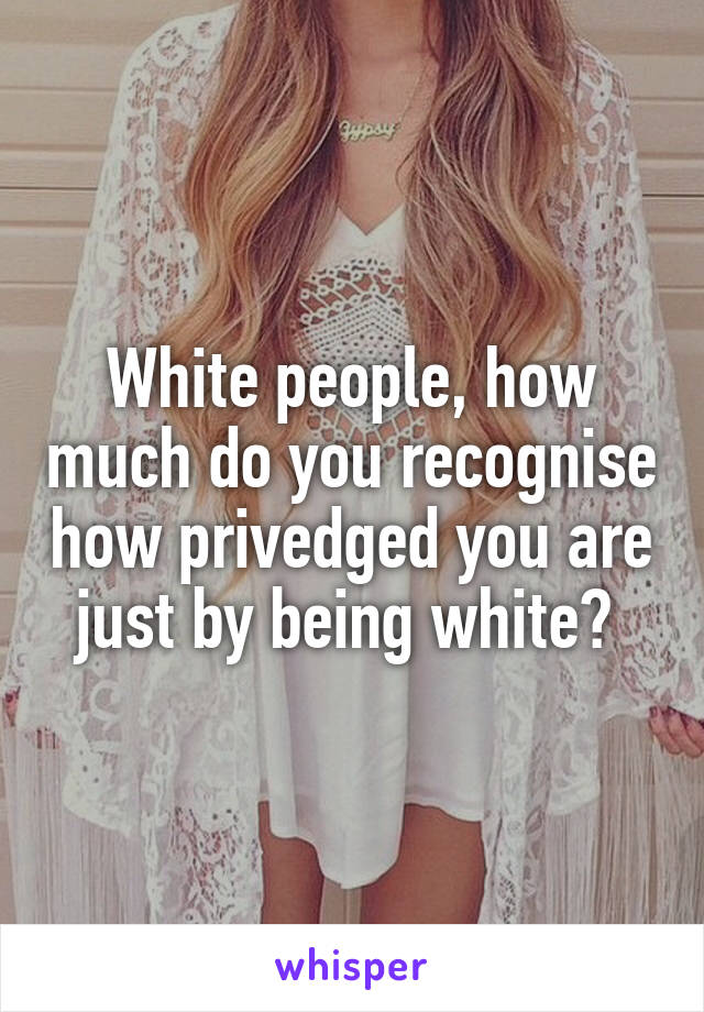 White people, how much do you recognise how privedged you are just by being white?