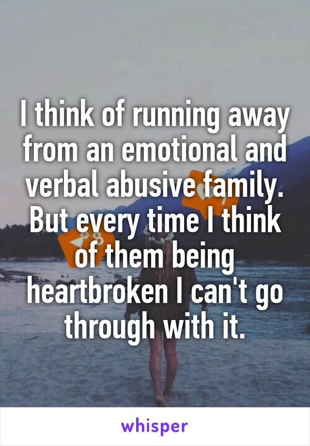I think of running away from an emotional and verbal abusive family. But every time I think of them being heartbroken I can't go through with it.