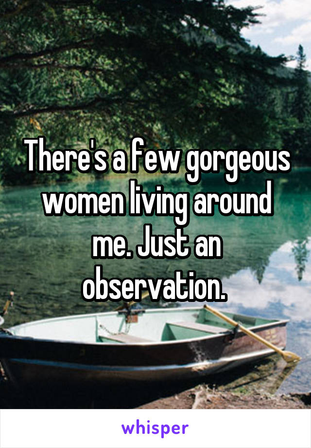 There's a few gorgeous women living around me. Just an observation.