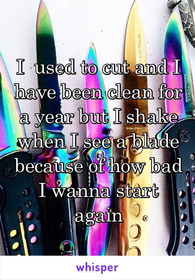 I  used to cut and I have been clean for a year but I shake when I see a blade because of how bad I wanna start again