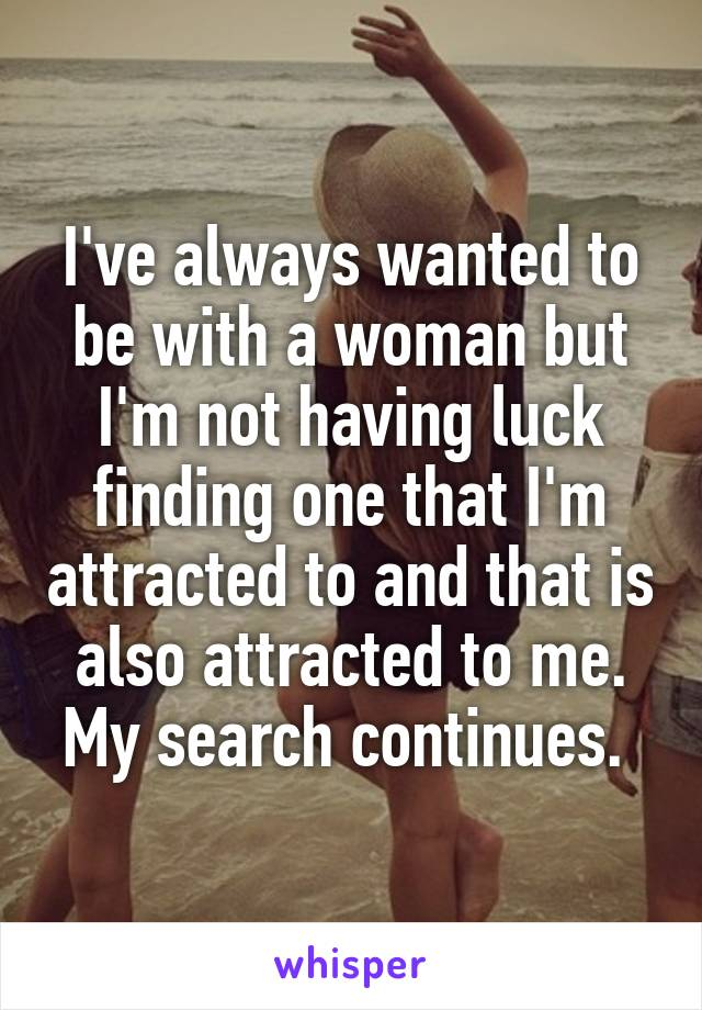 I've always wanted to be with a woman but I'm not having luck finding one that I'm attracted to and that is also attracted to me. My search continues.