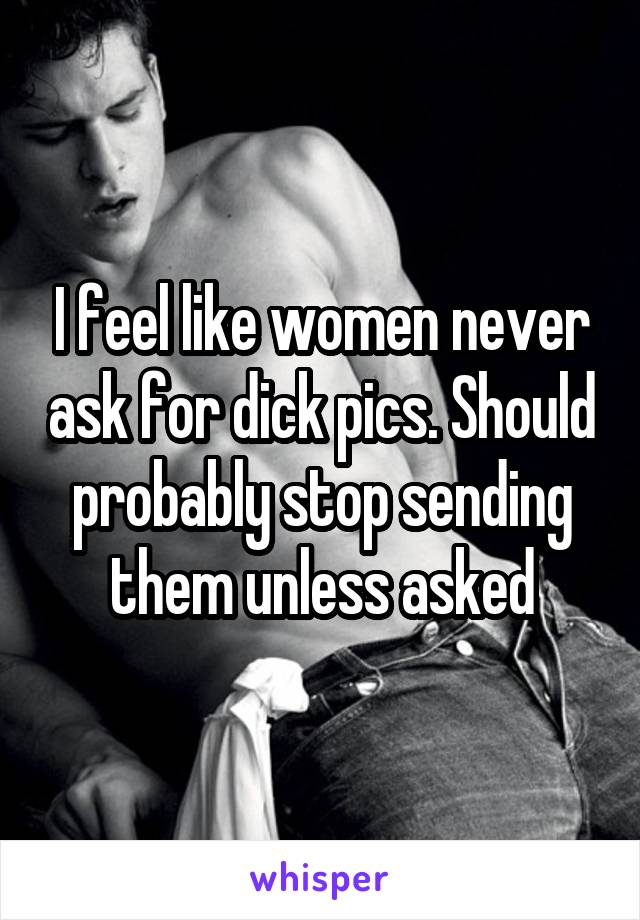 I feel like women never ask for dick pics. Should probably stop sending them unless asked