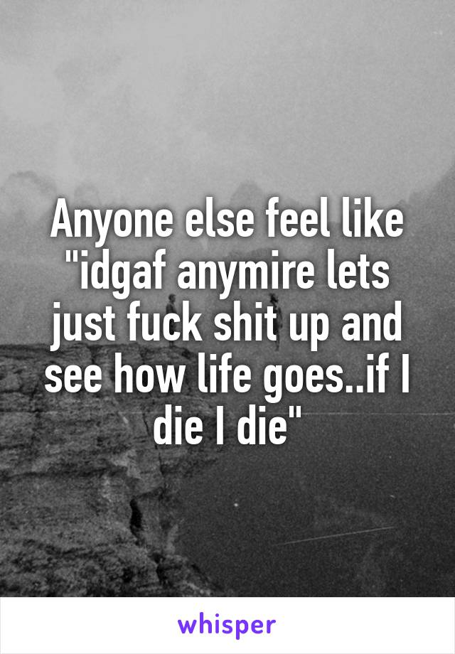 """Anyone else feel like """"idgaf anymire lets just fuck shit up and see how life goes..if I die I die"""""""