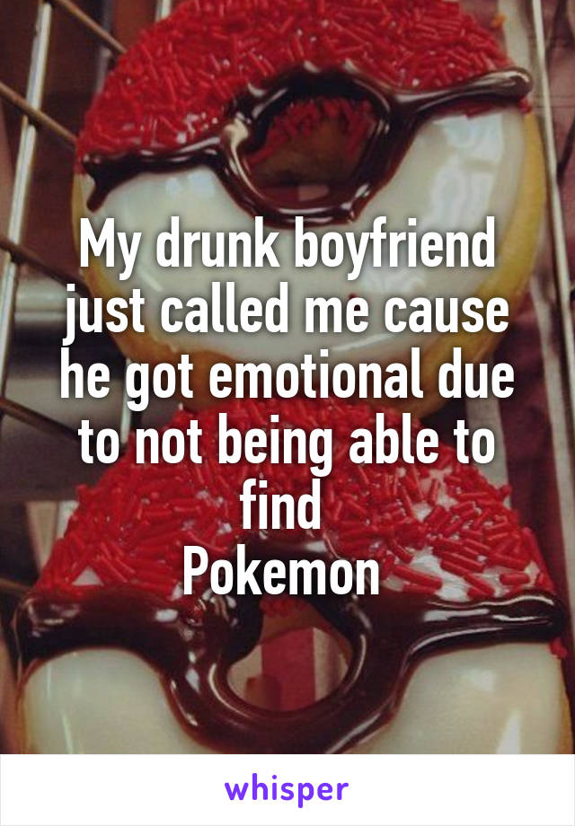 My drunk boyfriend just called me cause he got emotional due to not being able to find  Pokemon