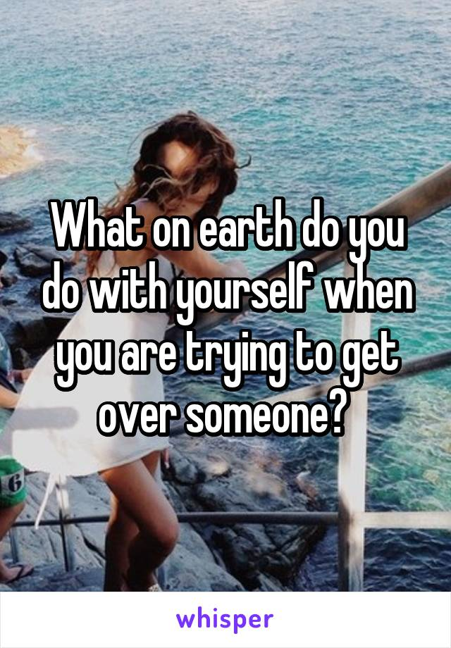 What on earth do you do with yourself when you are trying to get over someone?