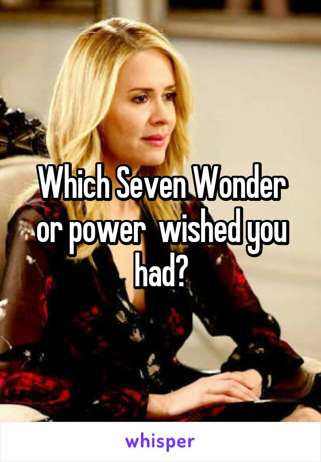 Which Seven Wonder or power  wished you had?