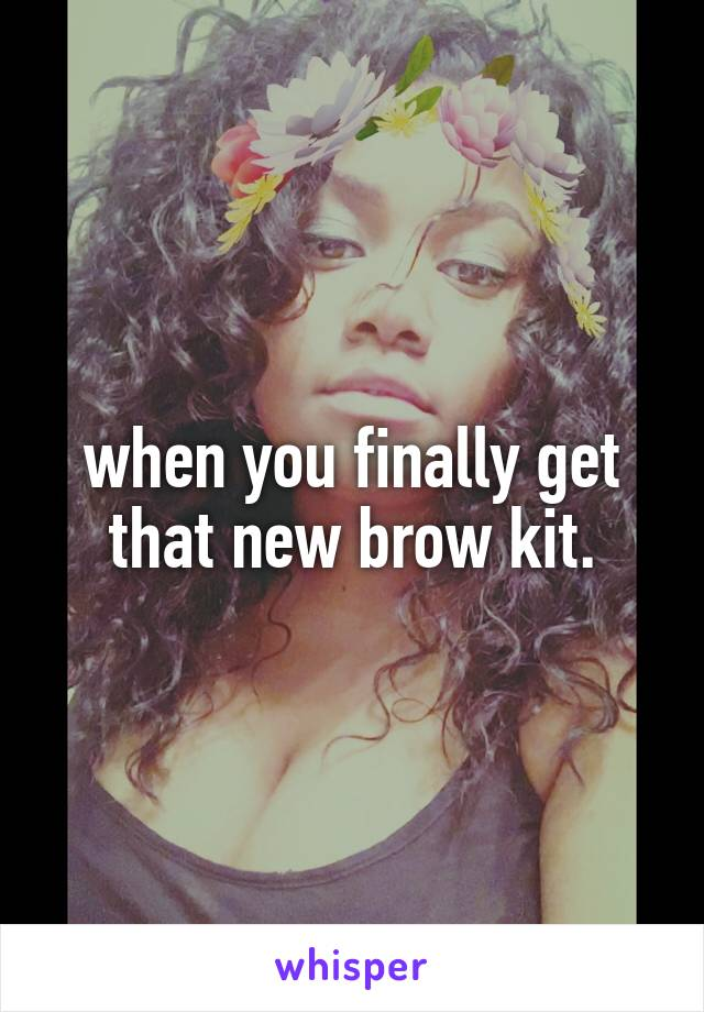when you finally get that new brow kit.