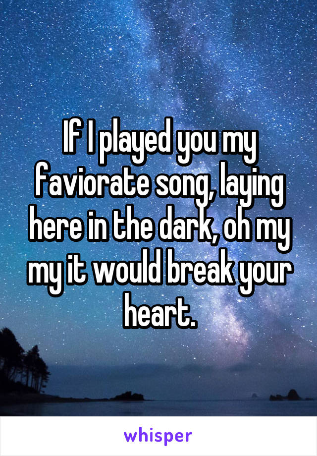 If I played you my faviorate song, laying here in the dark, oh my my it would break your heart.